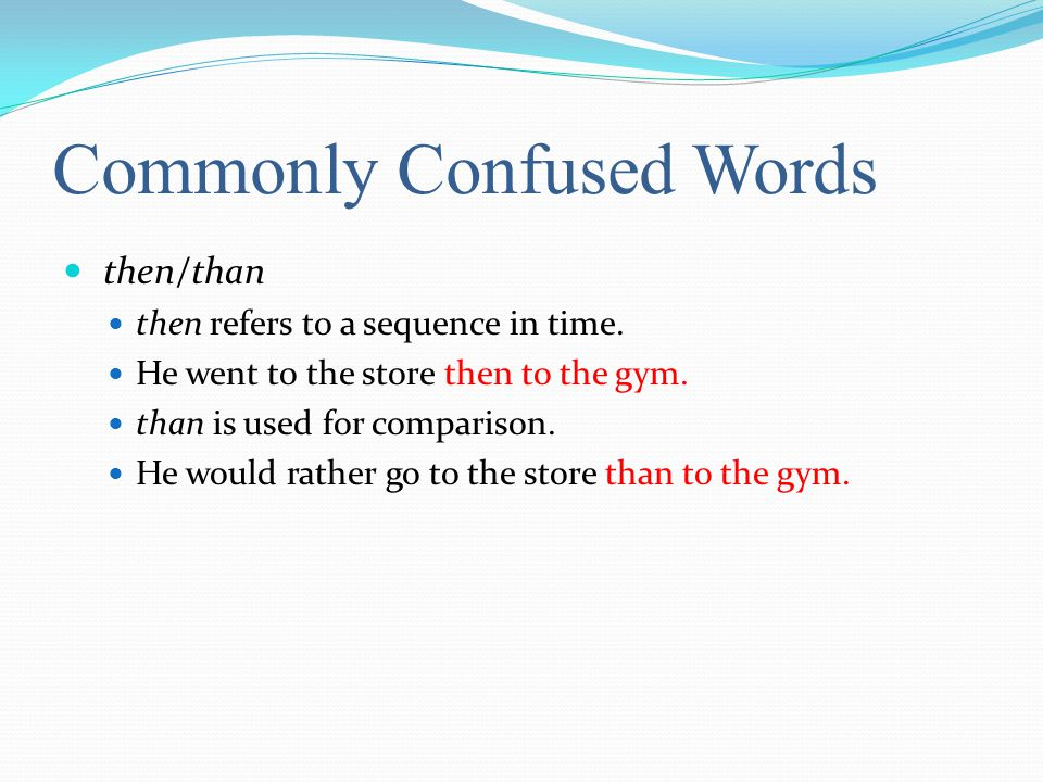 Commonly Confused Words then/than then refers to a sequence in time.