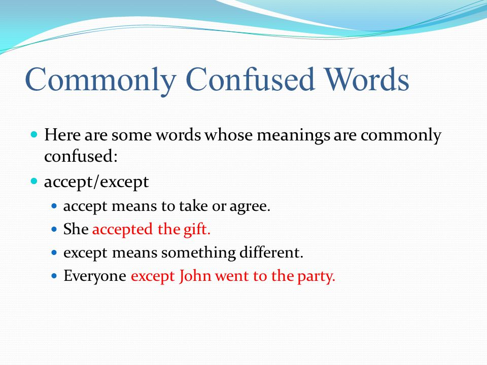Commonly Confused Words Here are some words whose meanings are commonly confused: accept/except accept means to take or agree.