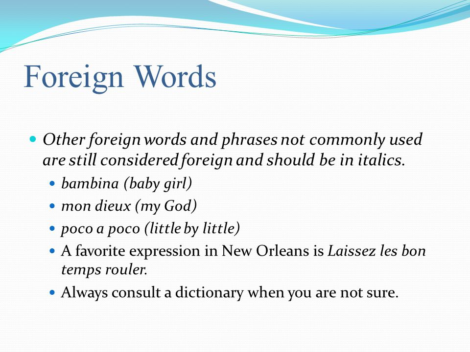 Foreign Words Other foreign words and phrases not commonly used are still considered foreign and should be in italics.