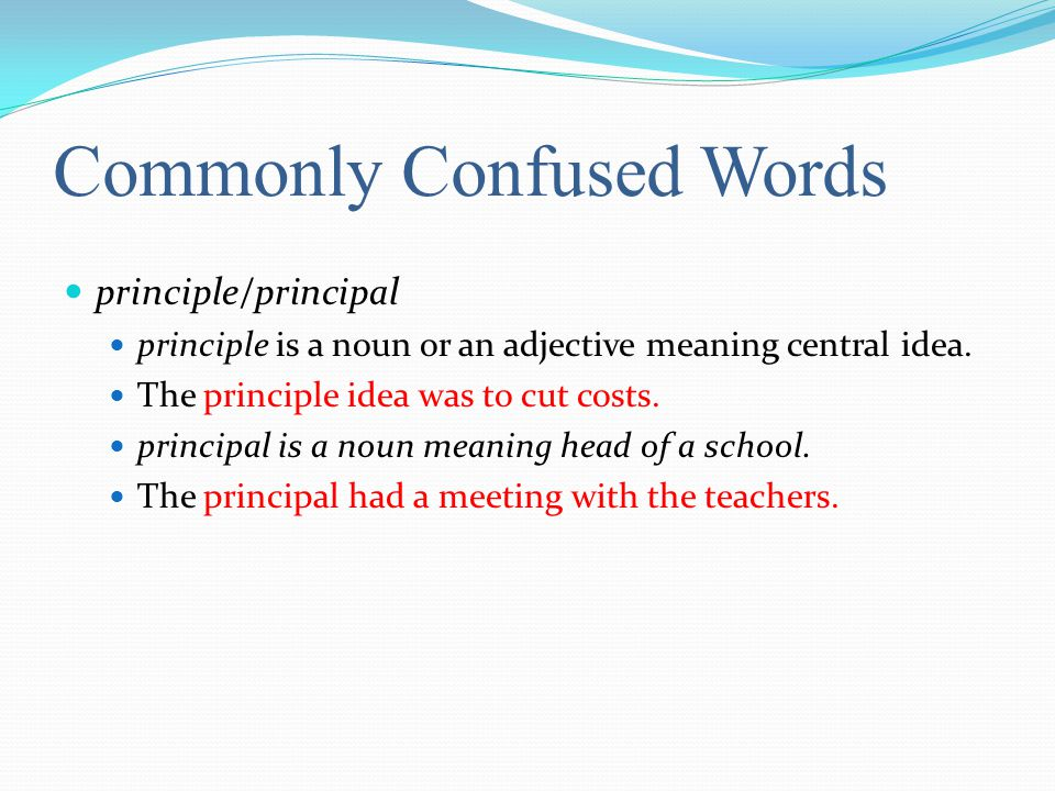 Commonly Confused Words principle/principal principle is a noun or an adjective meaning central idea.