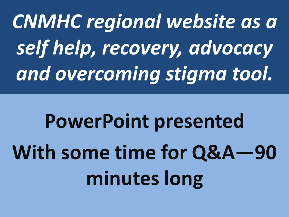 CNMHC regional website as a self help, recovery, advocacy and overcoming stigma tool. PowerPoint presented With some time for Q&A90 minutes long