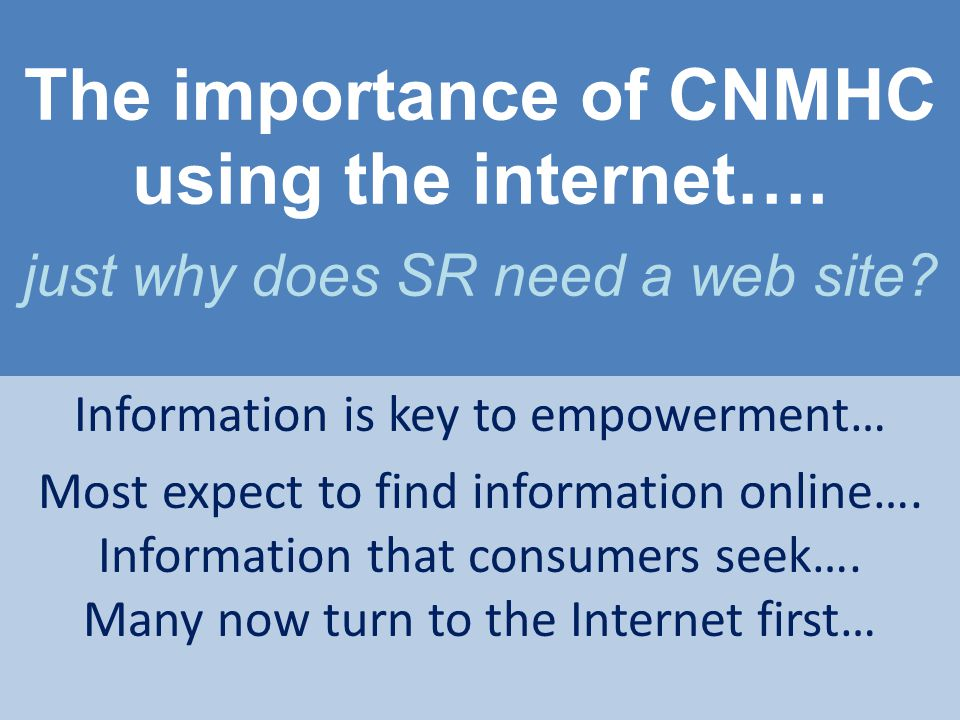 The importance of CNMHC using the internet…. just why does SR need a web site? Information is key to empowerment… Most expect to find information onli
