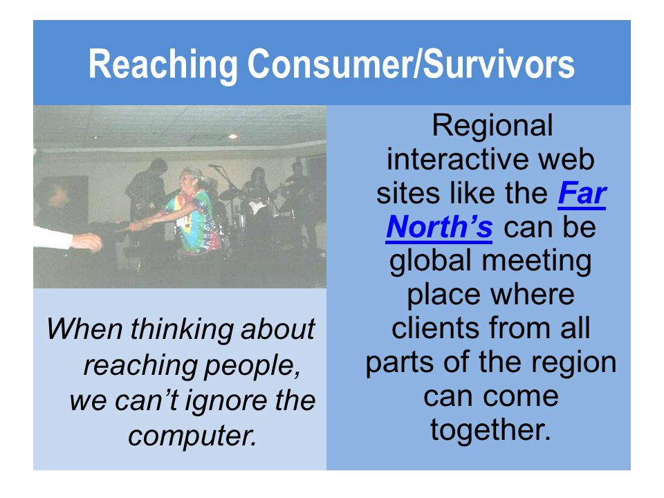 Reaching Consumer/Survivors When thinking about reaching people, we cant ignore the computer. Regional interactive web sites like the Far Norths can b