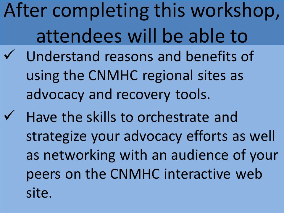 After completing this workshop, attendees will be able to Understand reasons and benefits of using the CNMHC regional sites as advocacy and recovery t
