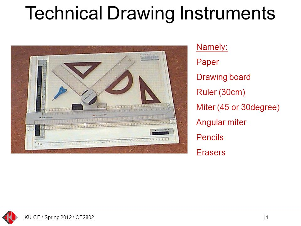IKU-CE / Spring 2012 / CE2802 Technical Drawing Instruments 11 Namely: Paper Drawing board Ruler (30cm) Miter (45 or 30degree) Angular miter Pencils E