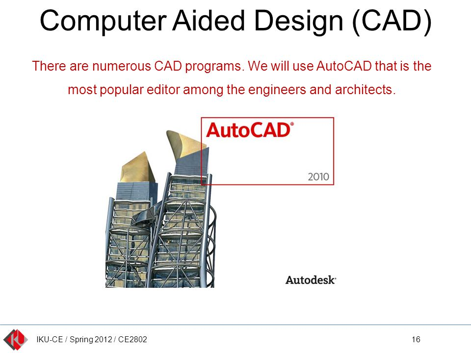 IKU-CE / Spring 2012 / CE2802 Computer Aided Design (CAD) 16 There are numerous CAD programs. We will use AutoCAD that is the most popular editor amon