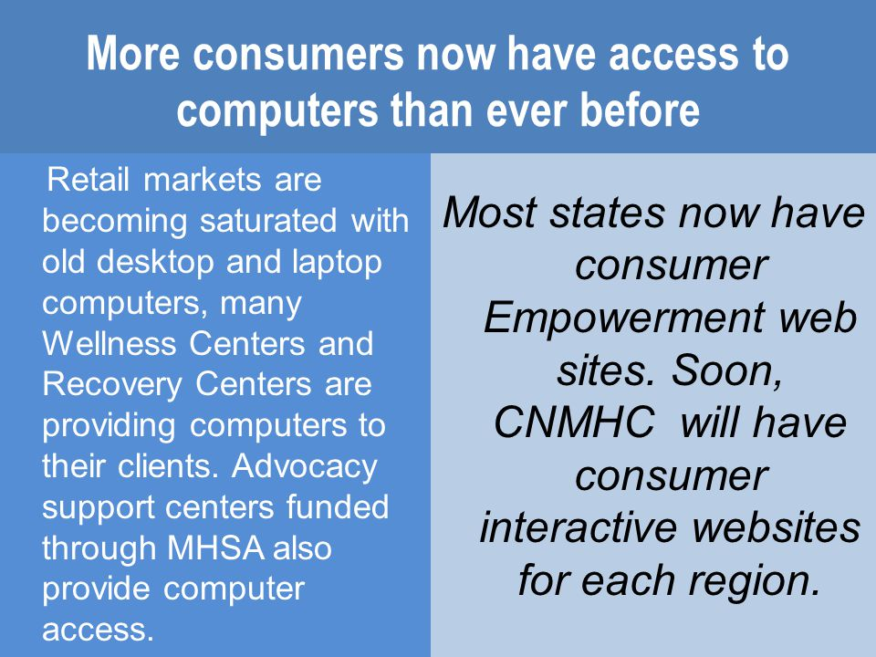 More consumers now have access to computers than ever before Retail markets are becoming saturated with old desktop and laptop computers, many Wellness Centers and Recovery Centers are providing computers to their clients.