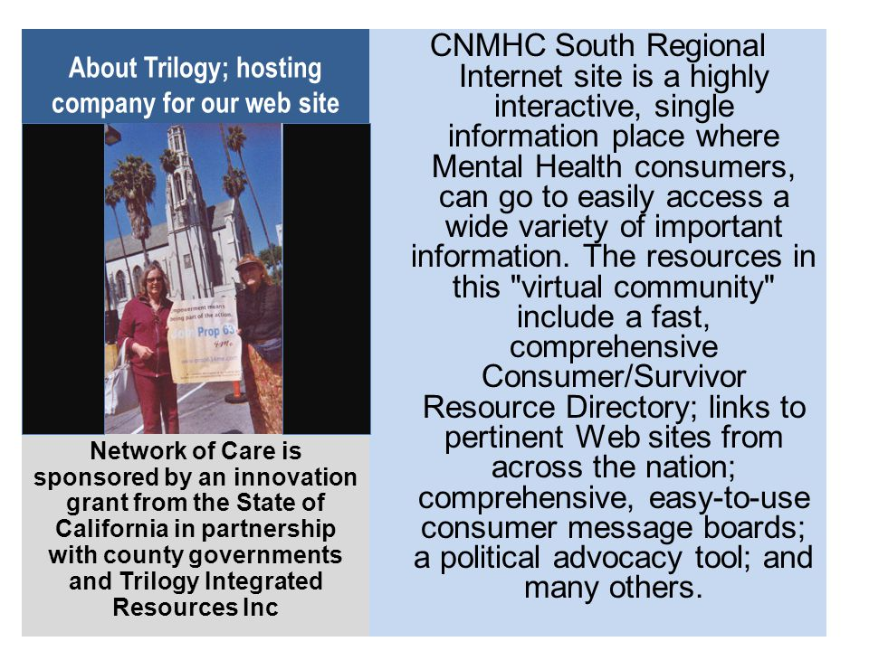 About Trilogy; hosting company for our web site CNMHC South Regional Internet site is a highly interactive, single information place where Mental Health consumers, can go to easily access a wide variety of important information.