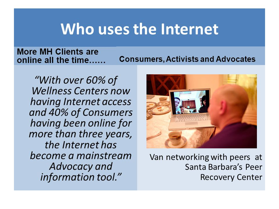 Who uses the Internet More MH Clients are online all the time…… With over 60% of Wellness Centers now having Internet access and 40% of Consumers having been online for more than three years, the Internet has become a mainstream Advocacy and information tool.