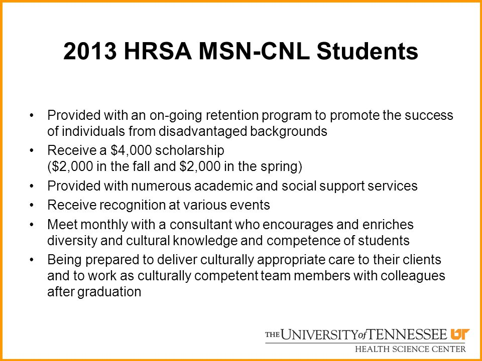 2013 HRSA MSN-CNL Students Provided with an on-going retention program to promote the success of individuals from disadvantaged backgrounds Receive a $4,000 scholarship ($2,000 in the fall and $2,000 in the spring) Provided with numerous academic and social support services Receive recognition at various events Meet monthly with a consultant who encourages and enriches diversity and cultural knowledge and competence of students Being prepared to deliver culturally appropriate care to their clients and to work as culturally competent team members with colleagues after graduation