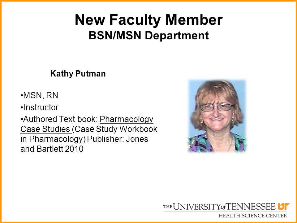 New Faculty Member BSN/MSN Department Kathy Putman MSN, RN Instructor Authored Text book: Pharmacology Case Studies (Case Study Workbook in Pharmacolo