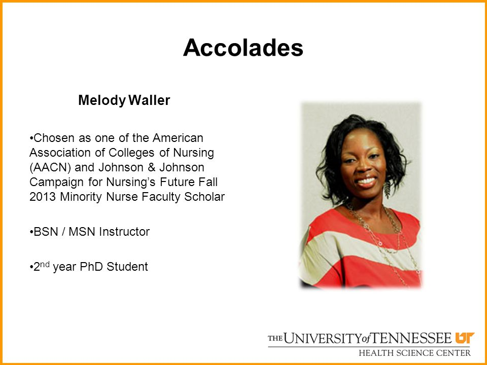 Accolades Melody Waller Chosen as one of the American Association of Colleges of Nursing (AACN) and Johnson & Johnson Campaign for Nursings Future Fall 2013 Minority Nurse Faculty Scholar BSN / MSN Instructor 2 nd year PhD Student