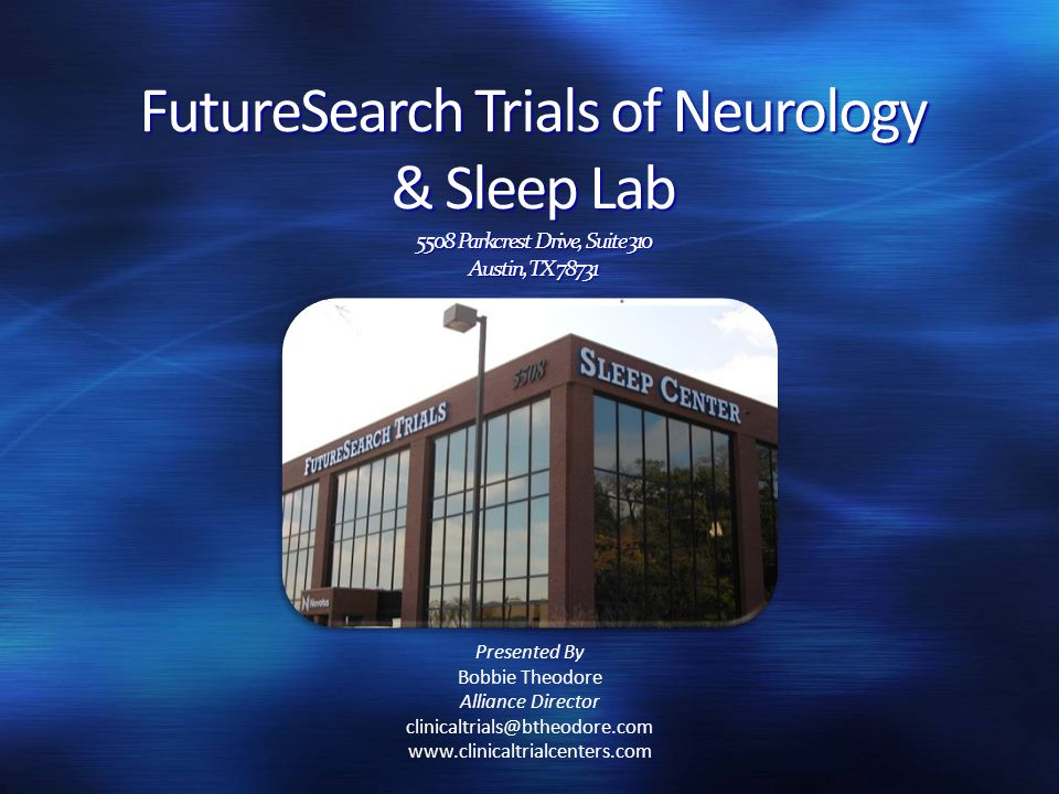 FutureSearch Trials of Neurology & Sleep Lab 5508 Parkcrest Drive, Suite 310 Austin, TX 78731 Presented By Bobbie Theodore Alliance Director clinicaltrials@btheodore.com www.clinicaltrialcenters.com