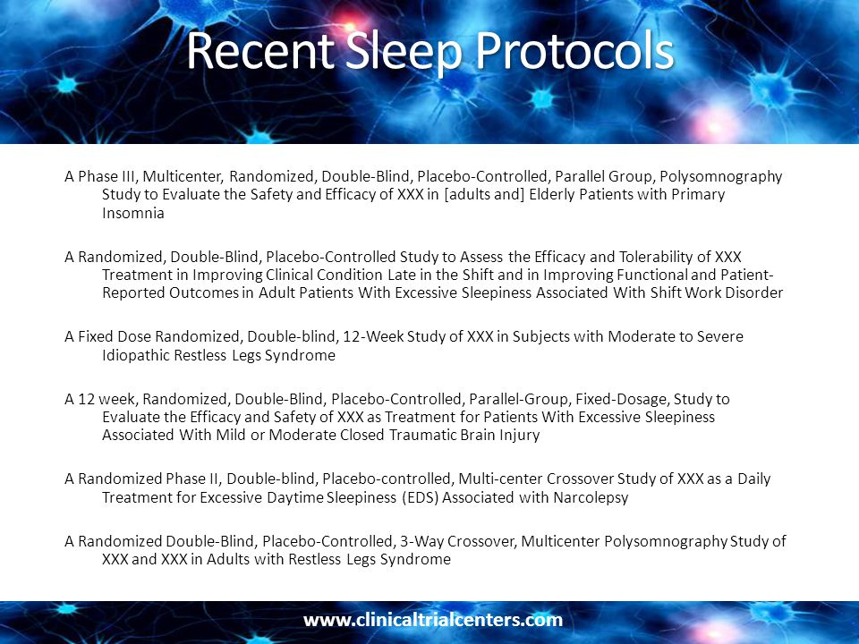 www.clinicaltrialcenters.com Recent Sleep Protocols A Phase III, Multicenter, Randomized, Double-Blind, Placebo-Controlled, Parallel Group, Polysomnography Study to Evaluate the Safety and Efficacy of XXX in [adults and] Elderly Patients with Primary Insomnia A Randomized, Double-Blind, Placebo-Controlled Study to Assess the Efficacy and Tolerability of XXX Treatment in Improving Clinical Condition Late in the Shift and in Improving Functional and Patient- Reported Outcomes in Adult Patients With Excessive Sleepiness Associated With Shift Work Disorder A Fixed Dose Randomized, Double-blind, 12-Week Study of XXX in Subjects with Moderate to Severe Idiopathic Restless Legs Syndrome A 12 week, Randomized, Double-Blind, Placebo-Controlled, Parallel-Group, Fixed-Dosage, Study to Evaluate the Efficacy and Safety of XXX as Treatment for Patients With Excessive Sleepiness Associated With Mild or Moderate Closed Traumatic Brain Injury A Randomized Phase II, Double-blind, Placebo-controlled, Multi-center Crossover Study of XXX as a Daily Treatment for Excessive Daytime Sleepiness (EDS) Associated with Narcolepsy A Randomized Double-Blind, Placebo-Controlled, 3-Way Crossover, Multicenter Polysomnography Study of XXX and XXX in Adults with Restless Legs Syndrome