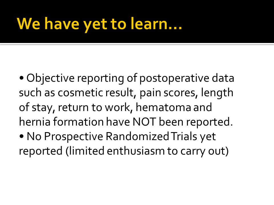 Objective reporting of postoperative data such as cosmetic result, pain scores, length of stay, return to work, hematoma and hernia formation have NOT