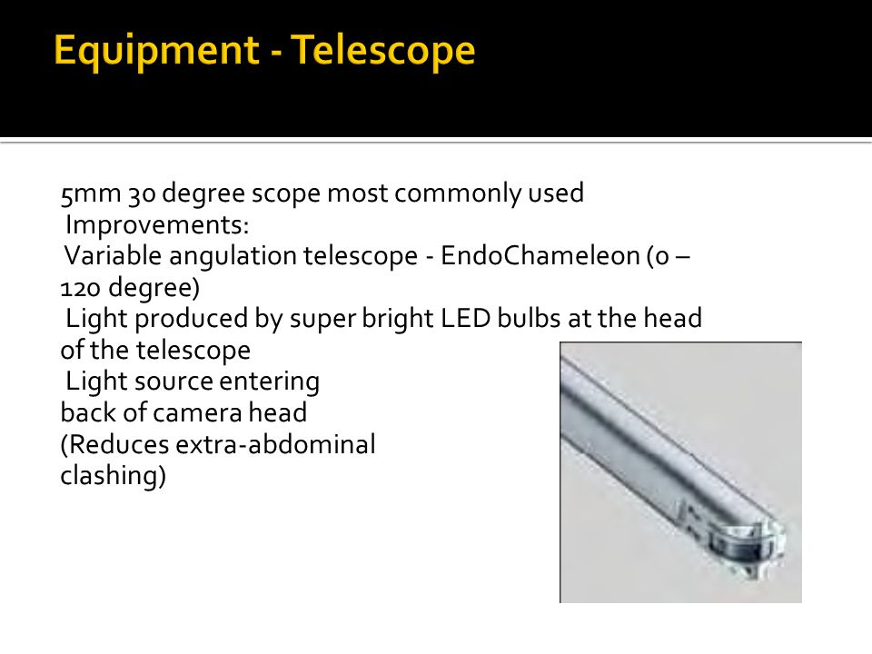 5mm 30 degree scope most commonly used Improvements: Variable angulation telescope - EndoChameleon (0 – 120 degree) Light produced by super bright LED