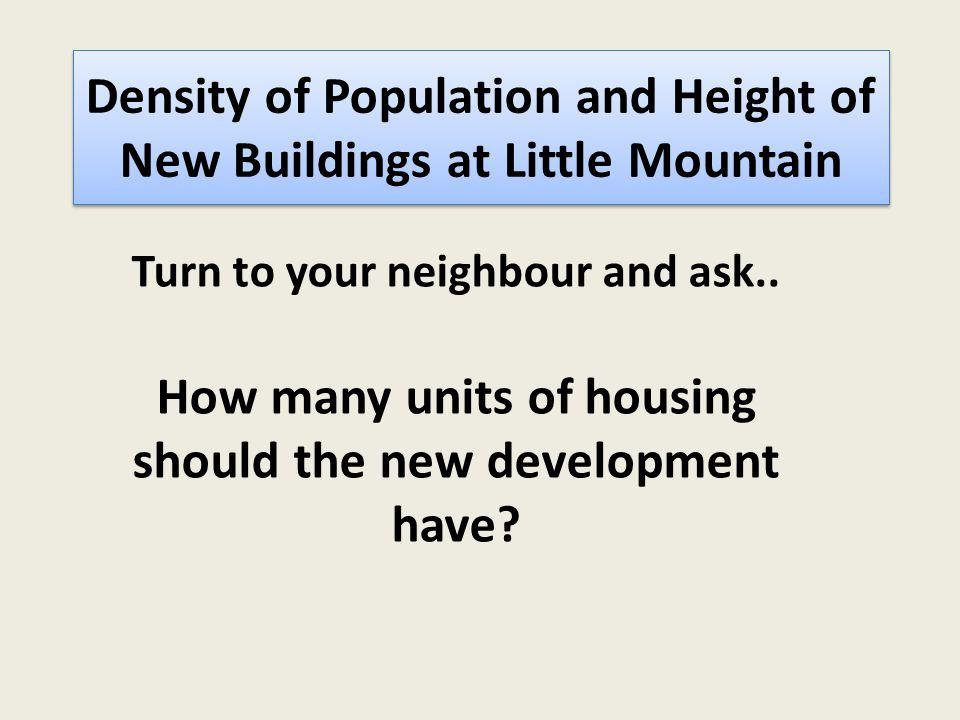 Riley Par Density of Population and Height of New Buildings at Little Mountain k South Cambie City Plan Visions Group Turn to your neighbour and ask..