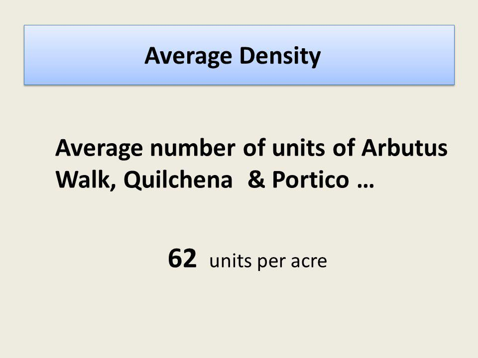Average Density? Average number of units of Arbutus Walk, Quilchena & Portico … 62 units per acre