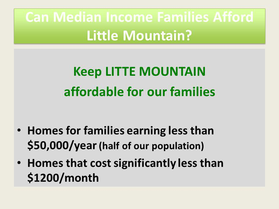 Can Median Income Families Afford Little Mountain? Keep LITTE MOUNTAIN affordable for our families Homes for families earning less than $50,000/year (