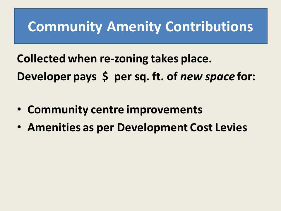 Collected when re-zoning takes place. Developer pays $ per sq. ft. of new space for: Community centre improvements Amenities as per Development Cost L