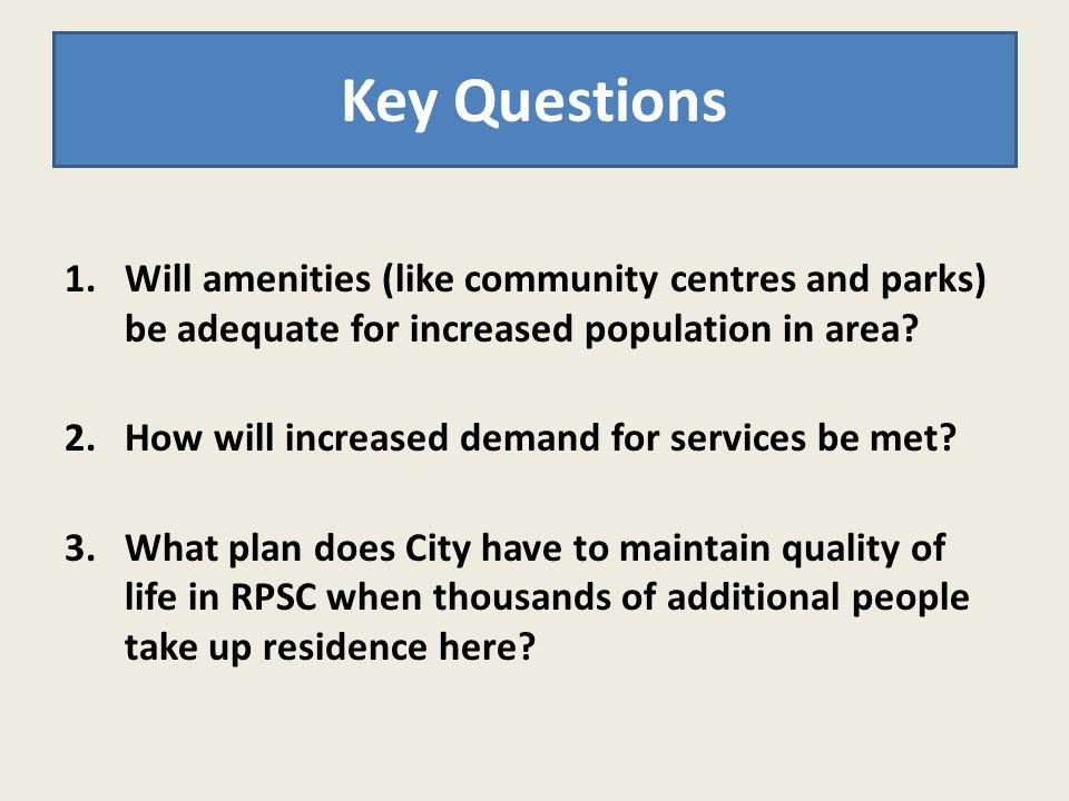 1.Will amenities (like community centres and parks) be adequate for increased population in area? 2.How will increased demand for services be met? 3.W