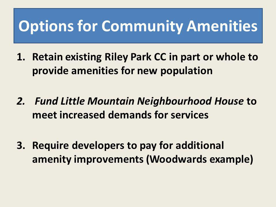 1.Retain existing Riley Park CC in part or whole to provide amenities for new population 2. Fund Little Mountain Neighbourhood House to meet increased