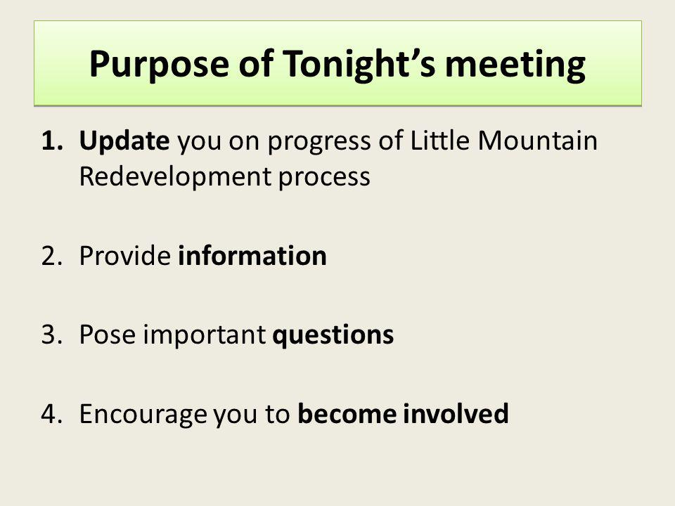 Purpose of Tonights meeting 1.Update you on progress of Little Mountain Redevelopment process 2.Provide information 3.Pose important questions 4.Encou