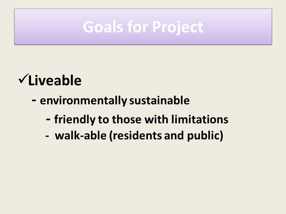 Liveable - environmentally sustainable - friendly to those with limitations - walk-able (residents and public) Goals for Project