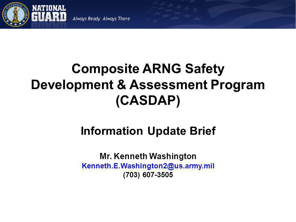 Composite ARNG Safety Development & Assessment Program (CASDAP) Information Update Brief Mr. Kenneth Washington Kenneth.E.Washington2@us.army.mil (703