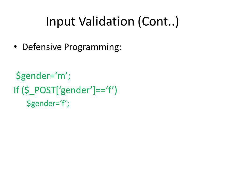 Input Validation (Cont..) Defensive Programming: $gender=m; If ($_POST[gender]==f) $gender=f;