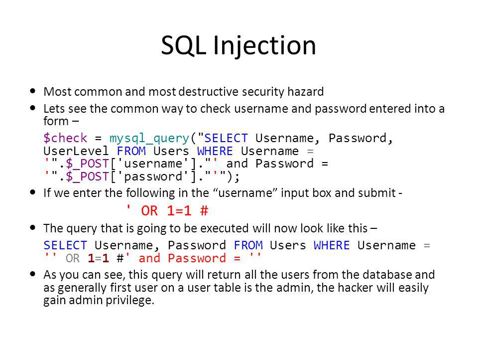 SQL Injection Most common and most destructive security hazard Lets see the common way to check username and password entered into a form – $check = mysql_query( SELECT Username, Password, UserLevel FROM Users WHERE Username = .$_POST[ username ]. and Password = .$_POST[ password ]. ); If we enter the following in the username input box and submit - OR 1=1 # The query that is going to be executed will now look like this – SELECT Username, Password FROM Users WHERE Username = OR 1=1 # and Password = As you can see, this query will return all the users from the database and as generally first user on a user table is the admin, the hacker will easily gain admin privilege.