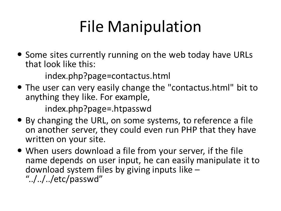 File Manipulation Some sites currently running on the web today have URLs that look like this: index.php page=contactus.html The user can very easily change the contactus.html bit to anything they like.