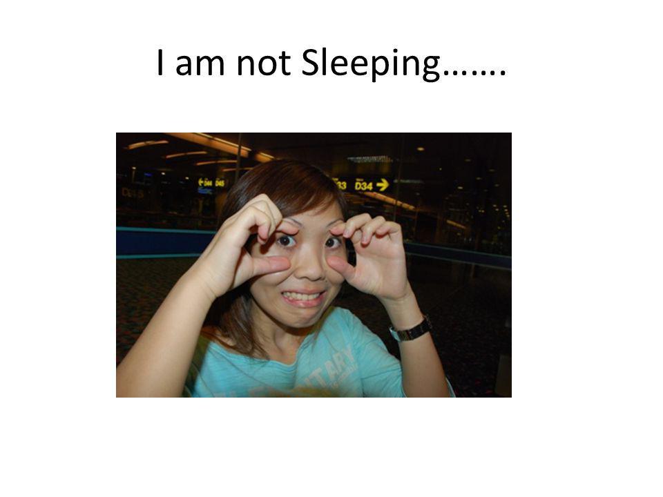 I am not Sleeping…….