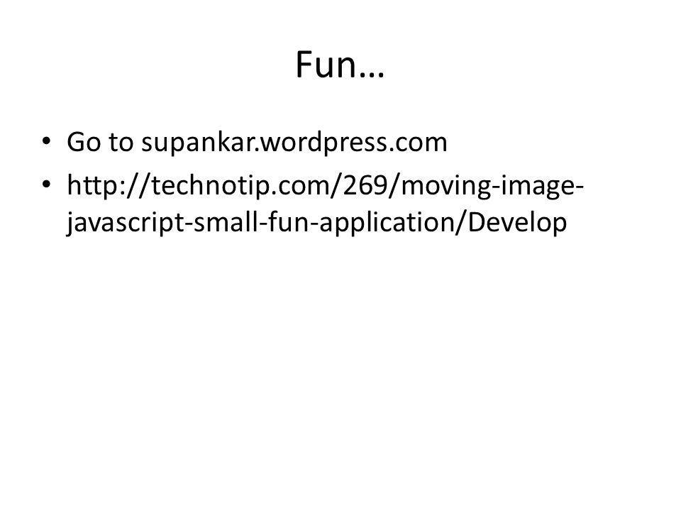 Fun… Go to supankar.wordpress.com http://technotip.com/269/moving-image- javascript-small-fun-application/Develop