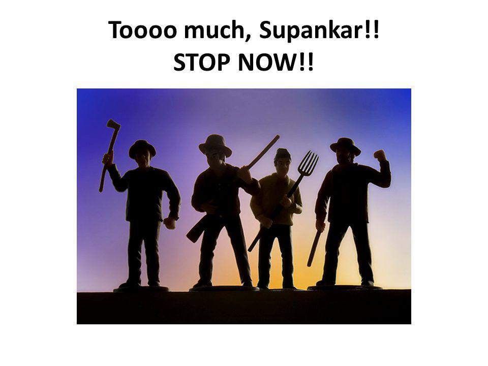 Toooo much, Supankar!! STOP NOW!!