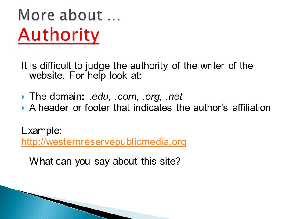 It is difficult to judge the authority of the writer of the website. For help look at: The domain:.edu,.com,.org,.net A header or footer that indicate
