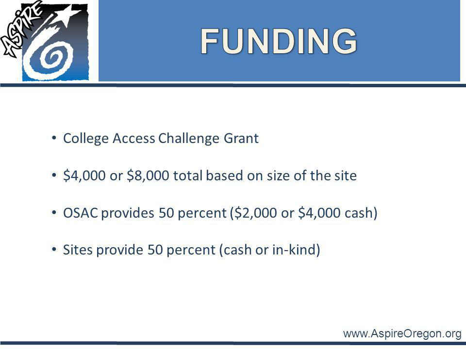 www.AspireOregon.org College Access Challenge Grant $4,000 or $8,000 total based on size of the site OSAC provides 50 percent ($2,000 or $4,000 cash) Sites provide 50 percent (cash or in-kind)
