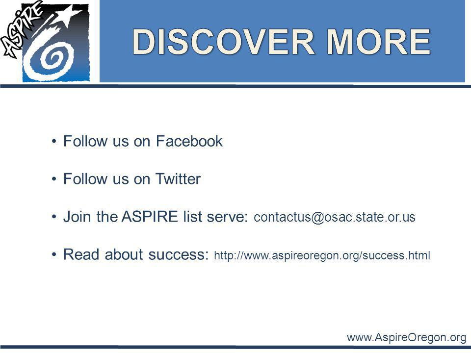 www.AspireOregon.org Follow us on Facebook Follow us on Twitter Join the ASPIRE list serve: contactus@osac.state.or.us Read about success: http://www.aspireoregon.org/success.html