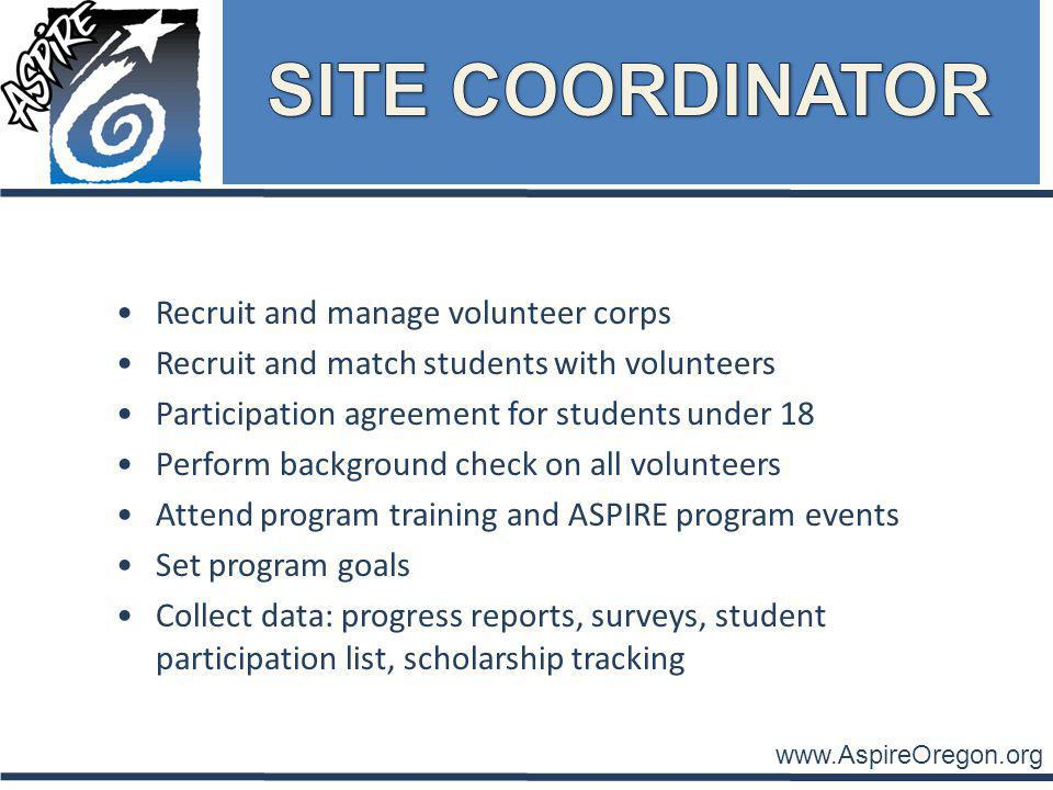 www.AspireOregon.org Recruit and manage volunteer corps Recruit and match students with volunteers Participation agreement for students under 18 Perform background check on all volunteers Attend program training and ASPIRE program events Set program goals Collect data: progress reports, surveys, student participation list, scholarship tracking