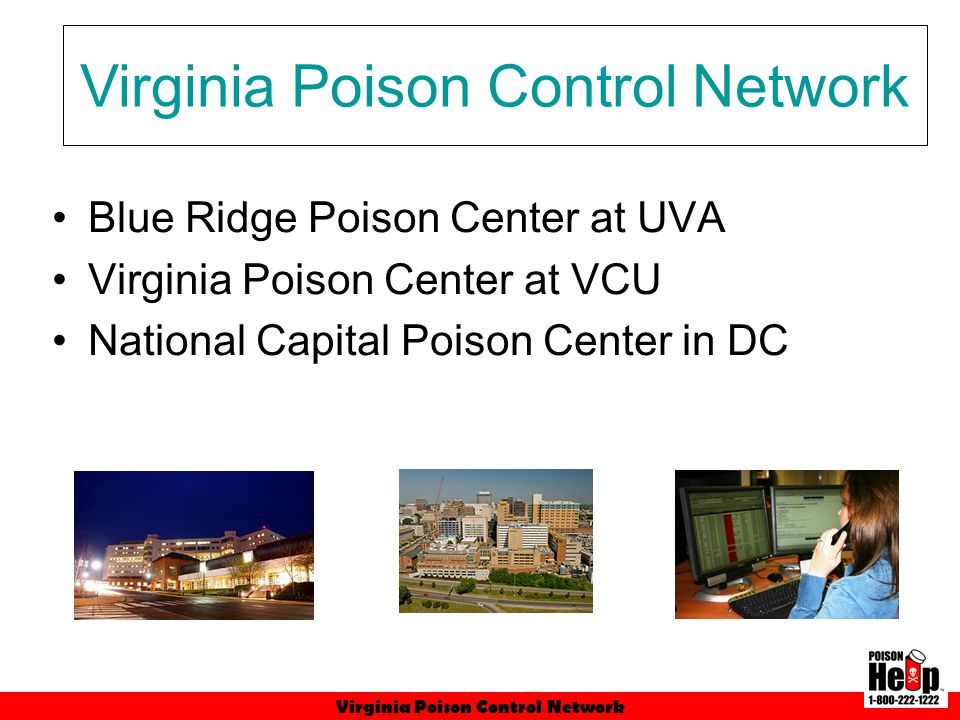 Virginia Poison Control Network Presented at 235 public prevention programs Provided 206 media interviews/features Trained 536 healthcare professionals Provided 519 professional educational programs Distributed 1.6 million prevention materials Activities (FY 2010 Data)