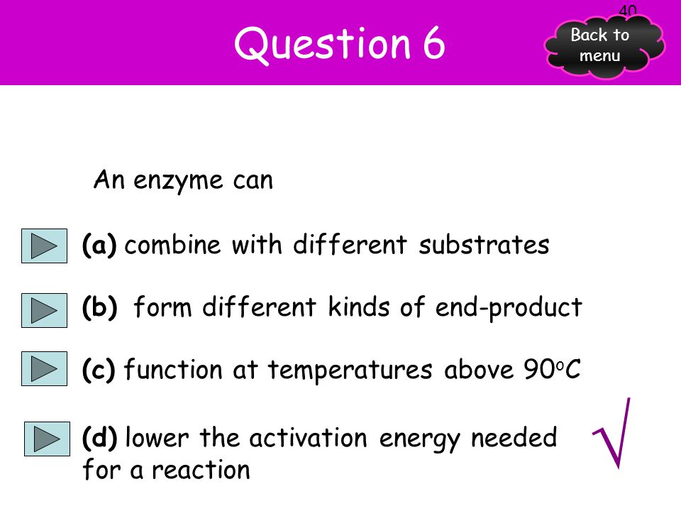 Question 5 A substrate is a substance which (a) an enzyme acts on (b) is produced by an enzyme reaction (c) is a particular kind of enzyme (d) is any