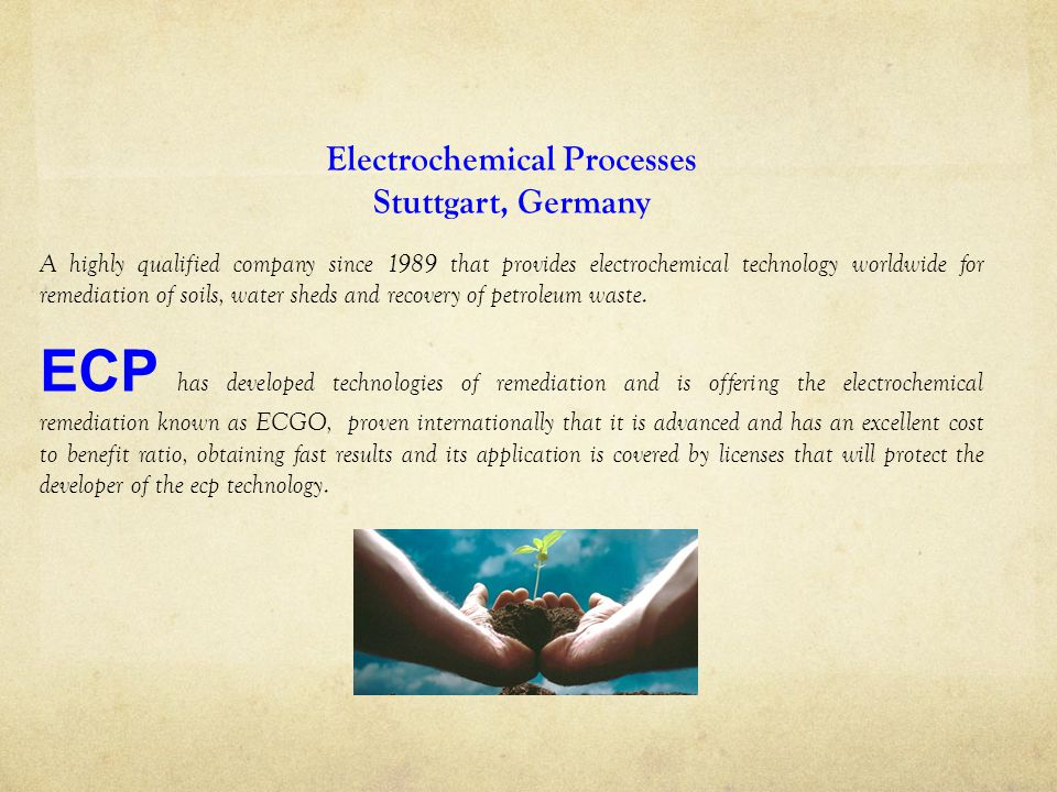Electrochemical Processes Stuttgart, Germany A highly qualified company since 1989 that provides electrochemical technology worldwide for remediation of soils, water sheds and recovery of petroleum waste.