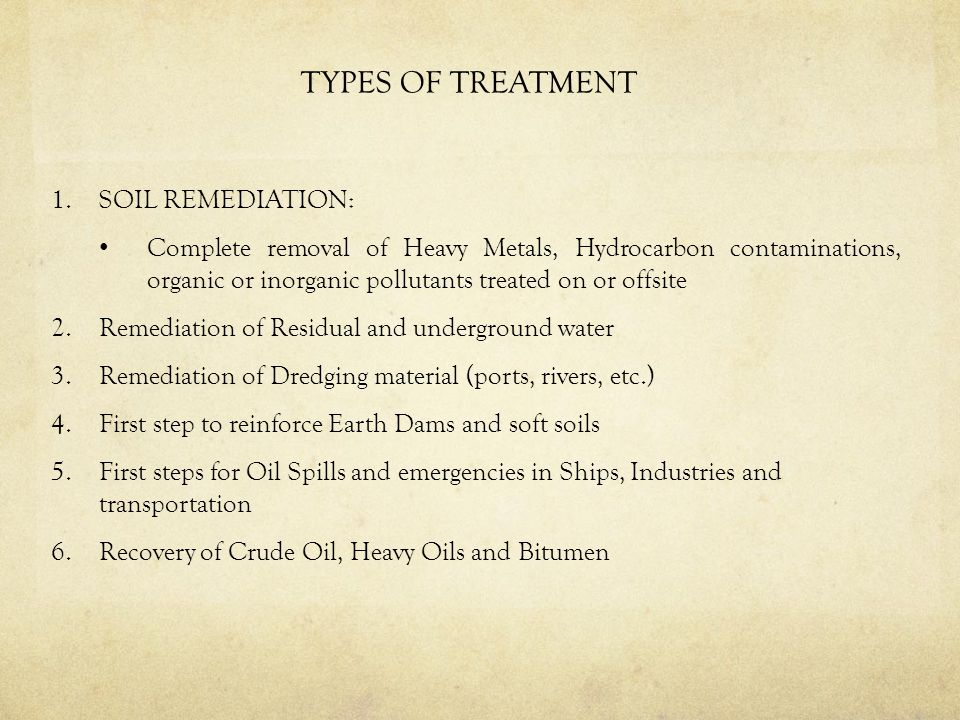 TYPES OF TREATMENT 1.SOIL REMEDIATION: Complete removal of Heavy Metals, Hydrocarbon contaminations, organic or inorganic pollutants treated on or offsite 2.Remediation of Residual and underground water 3.Remediation of Dredging material (ports, rivers, etc.) 4.First step to reinforce Earth Dams and soft soils 5.First steps for Oil Spills and emergencies in Ships, Industries and transportation 6.Recovery of Crude Oil, Heavy Oils and Bitumen
