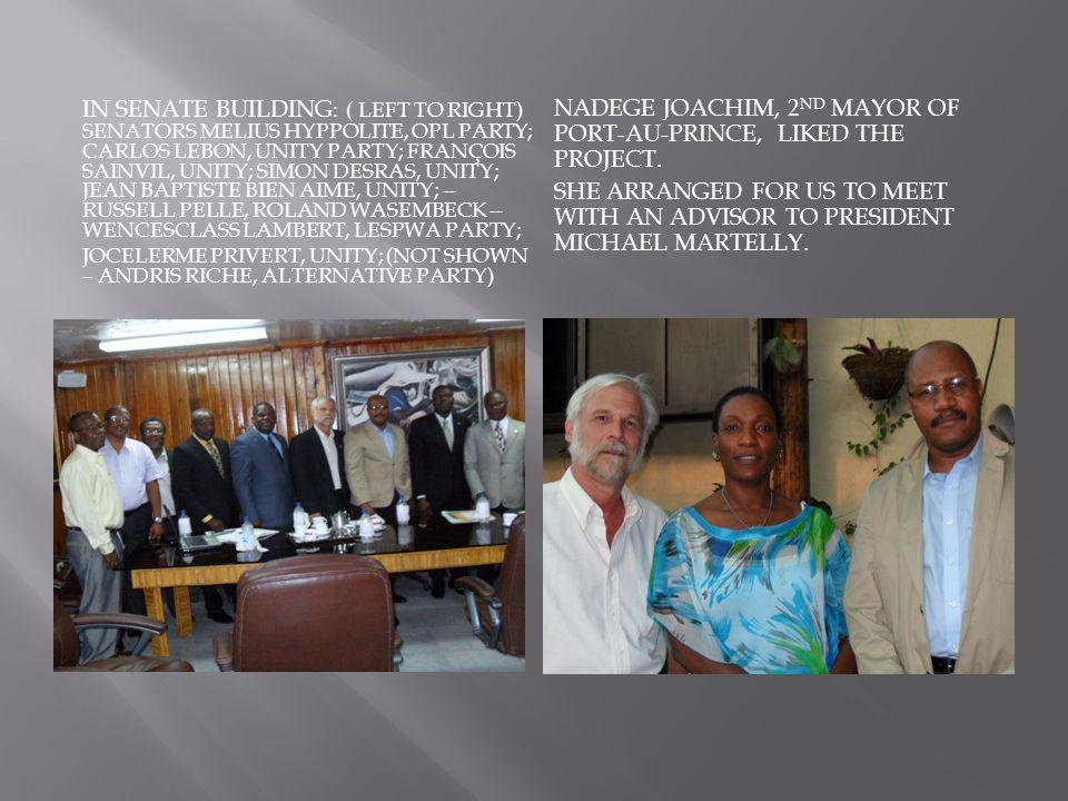 IN SENATE BUILDING : ( LEFT TO RIGHT) SENATORS MELIUS HYPPOLITE, OPL PARTY; CARLOS LEBON, UNITY PARTY; FRANÇOIS SAINVIL, UNITY; SIMON DESRAS, UNITY; JEAN BAPTISTE BIEN AIME, UNITY; -- RUSSELL PELLE, ROLAND WASEMBECK -- WENCESCLASS LAMBERT, LESPWA PARTY; JOCELERME PRIVERT, UNITY; (NOT SHOWN – ANDRIS RICHE, ALTERNATIVE PARTY) NADEGE JOACHIM, 2 ND MAYOR OF PORT-AU-PRINCE, LIKED THE PROJECT.