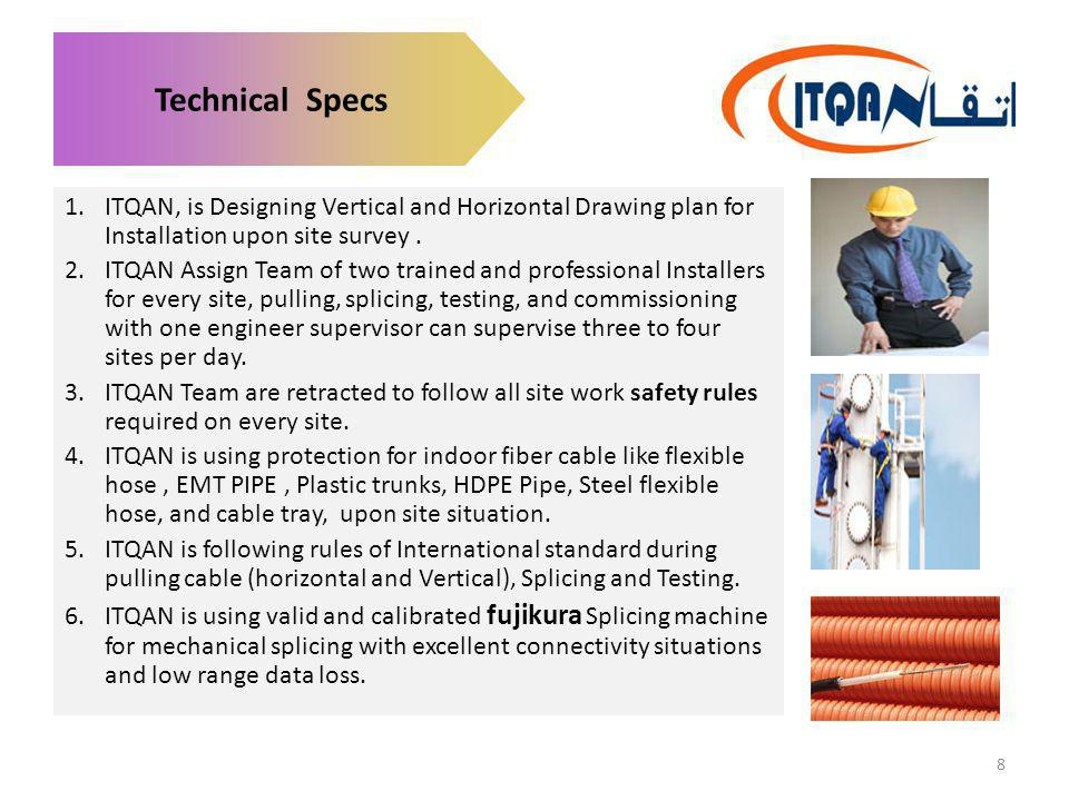 Technical Specs 1.ITQAN, is Designing Vertical and Horizontal Drawing plan for Installation upon site survey. 2.ITQAN Assign Team of two trained and p