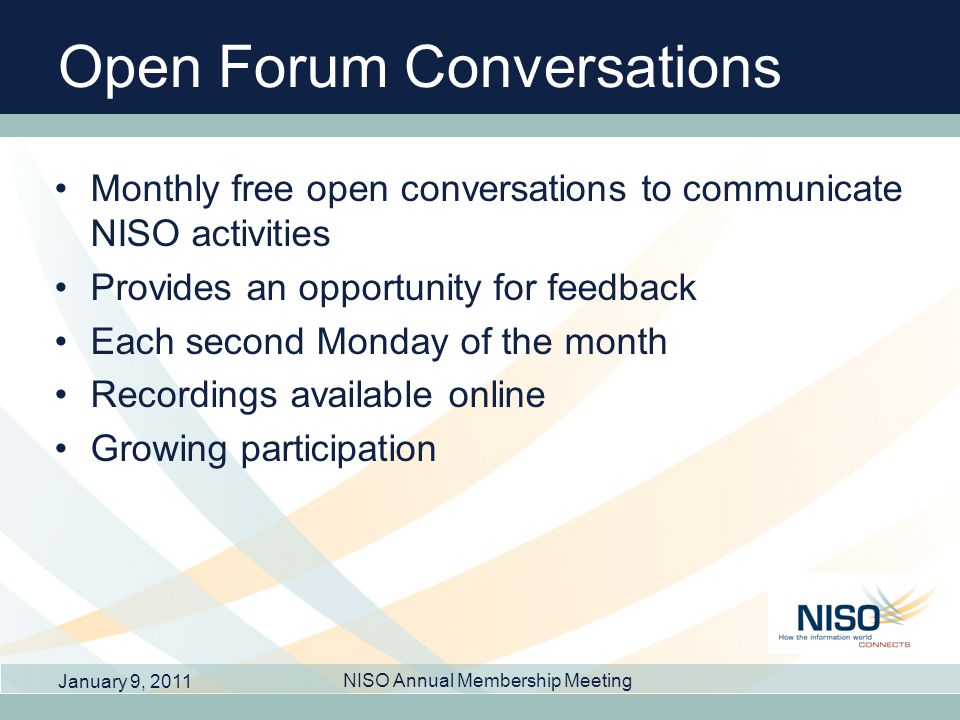 Open Forum Conversations Monthly free open conversations to communicate NISO activities Provides an opportunity for feedback Each second Monday of the month Recordings available online Growing participation January 9, 2011 NISO Annual Membership Meeting