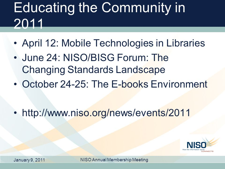 Educating the Community in 2011 April 12: Mobile Technologies in Libraries June 24: NISO/BISG Forum: The Changing Standards Landscape October 24-25: T