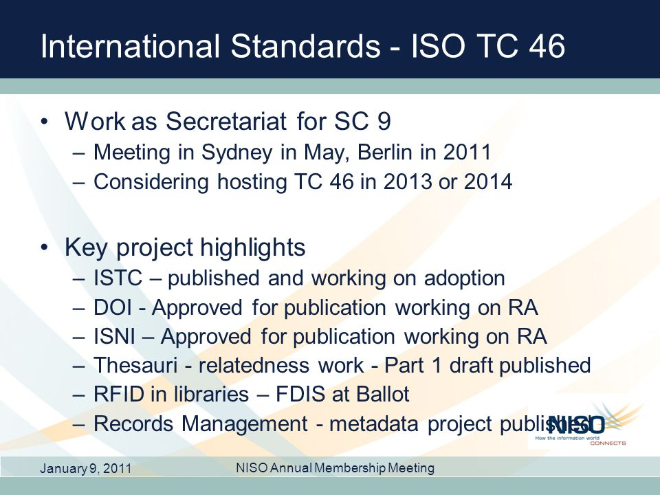 International Standards - ISO TC 46 Work as Secretariat for SC 9 –Meeting in Sydney in May, Berlin in 2011 –Considering hosting TC 46 in 2013 or 2014 Key project highlights –ISTC – published and working on adoption –DOI - Approved for publication working on RA –ISNI – Approved for publication working on RA –Thesauri - relatedness work - Part 1 draft published –RFID in libraries – FDIS at Ballot –Records Management - metadata project published January 9, 2011 NISO Annual Membership Meeting
