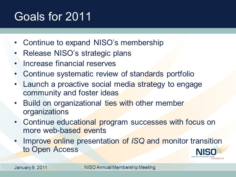 Goals for 2011 Continue to expand NISOs membership Release NISOs strategic plans Increase financial reserves Continue systematic review of standards portfolio Launch a proactive social media strategy to engage community and foster ideas Build on organizational ties with other member organizations Continue educational program successes with focus on more web-based events Improve online presentation of ISQ and monitor transition to Open Access January 9, 2011 NISO Annual Membership Meeting