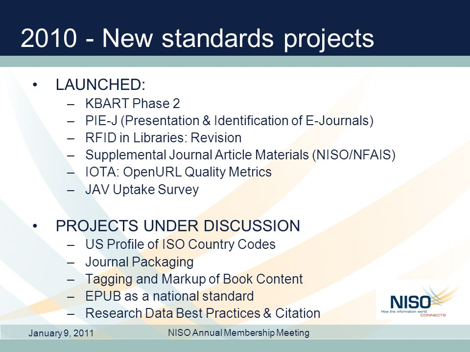2010 - New standards projects LAUNCHED: –KBART Phase 2 –PIE-J (Presentation & Identification of E-Journals) –RFID in Libraries: Revision –Supplemental Journal Article Materials (NISO/NFAIS) –IOTA: OpenURL Quality Metrics –JAV Uptake Survey PROJECTS UNDER DISCUSSION –US Profile of ISO Country Codes –Journal Packaging –Tagging and Markup of Book Content –EPUB as a national standard –Research Data Best Practices & Citation January 9, 2011 NISO Annual Membership Meeting